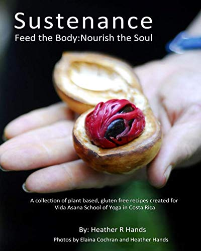 Sustenance  Feed The Body:Nourish The Soul: A collection of plant based, gluten free recipes created for Vida Asana School of Yoga in Costa Rica by Heather R Hands