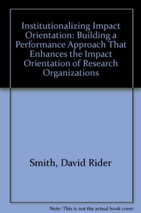 [(Institutionalizing Impact Orientation: Building a Performance Approach That Enhances the Impact Orientation of Research Organizations * * )] [Author: David Rider Smith] [Jan-2002] pdf