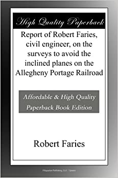 Report of Robert Faries, civil engineer, on the surveys to avoid the inclined planes on the Allegheny Portage Railroad