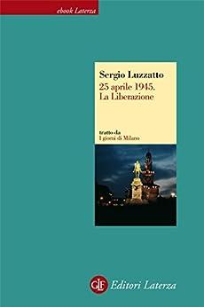 25 aprile 1945. La Liberazione (eBook Laterza) (Italian Edition) by [Luzzatto, Sergio]
