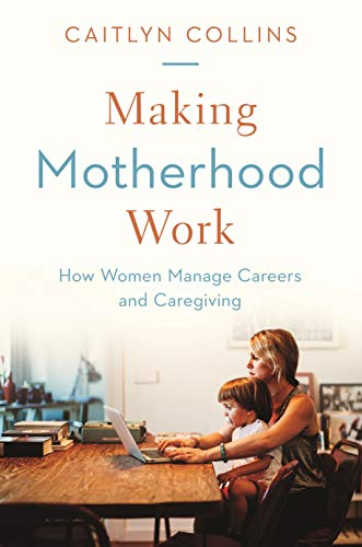 Pdf Social Sciences Making Motherhood Work: How Women Manage Careers and Caregiving