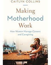 Making Motherhood Work: How Women Manage Careers and Caregiving