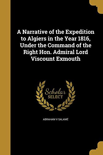 A Narrative of the Expedition to Algiers in the Year 1816, Under the Command of the Right Hon. Admiral Lord Viscount Exmouth