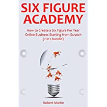 SIX FIGURE ACADEMY: How to Create a Six Figure Per Year Online Business Starting from Scratch (2 in 1 bundle)