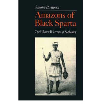 Amazons of Black Sparta: The Women Warriors of Dahomey [Paperback] [2011] (Author) Stanley B. Alpern ebook