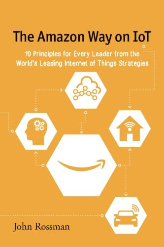 The Amazon Way on IoT: 10 Principles for Every Leader from the World's Leading Internet of Things Strategies (Volume 2) (Most Challenging Thing About Being A Manager)