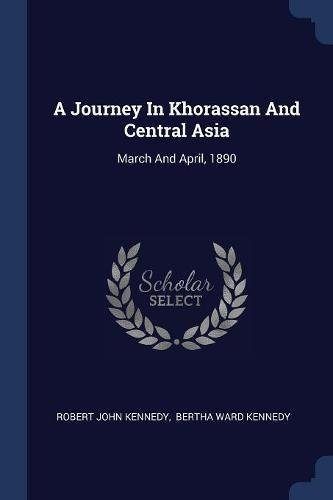 Download A Journey In Khorassan And Central Asia: March And April, 1890 PDF