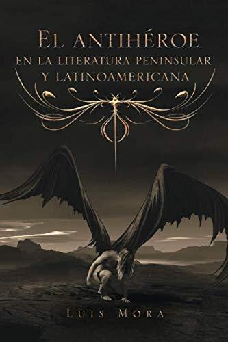 El antihéroe en la literatura peninsular y latinoamericana  [Mora, Luis] (Tapa Blanda)