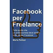 Facebook per Freelance: Tutto quello che un professionista deve sapere sulle pagine Facebook (Guide Facebook) (Italian Edition)