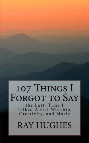107 Things I Forgot To Say the Last Time I Talked About Worship, Creativity, and Music (The Saunterers Series) (Volume 1)