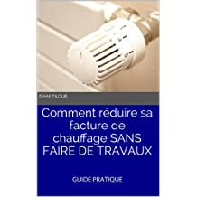 Comment réduire sa facture de chauffage SANS FAIRE DE TRAVAUX (French Edition)