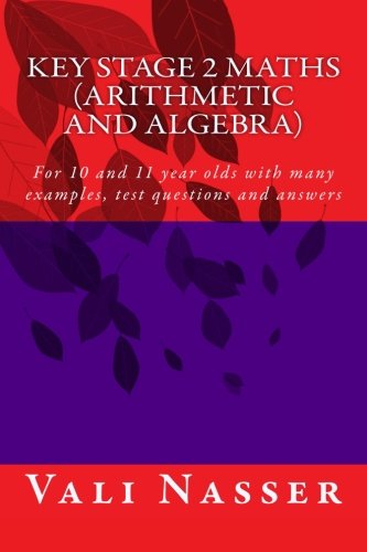 Key Stage 2 Maths  Arithmetic and Algebra: For 10 and 11 year olds with many examples, test questions and answers