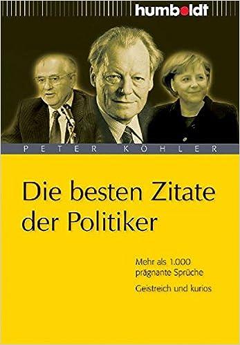 Die Besten Zitate Der Politiker Mehr Als 1 000 Pragnante Spruche Geistreich Und Kurios Amazon De Peter Kohler Hrsg Bucher