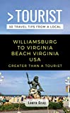 Greater Than a Tourist- Williamsburg To Virginia Beach USA: 50 Travel Tips from a Local