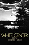 "Richard Hugo has been described by Carolyn Kizer as ""one of the most passionate, energetic, and honest poets now living."" Nowhere has that passion, energy, and honesty been more evident than in ?White Center, his newest volume of poems. ""That Richard..."