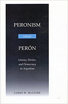 Peronism without Peron: Unions, Parties and Democracy in Argentina