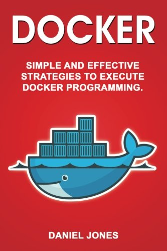 Docker: Simple and Effective Strategies to Execute Docker Programming (Volume 3)