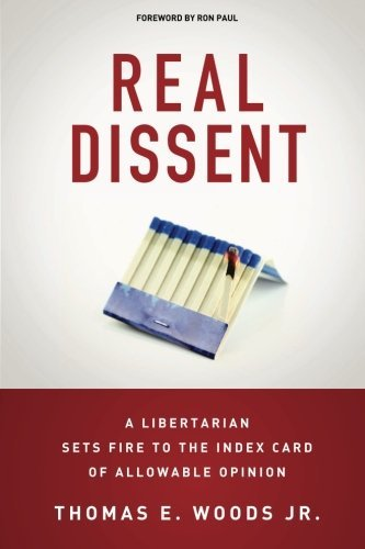 Real Dissent: A Libertarian Sets Fire to the Index Card of Allowable Opinion by Thomas E. Woods Jr. (2014-10-09) (Real Dissent)