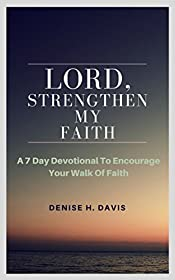 Lord Strengthen My Faith: A 7 Day Devotional To Encourage Your Walk Of Faith
