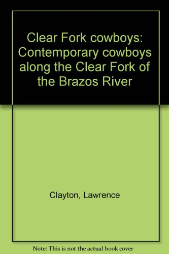 (Clear Fork Cowboys:  Contemporary Cowboys Along the Clear Fork of the Brazos River)