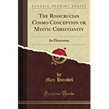 The Rosicrucian Cosmo-Conception or Mystic Christianity: An Elementary (Classic Reprint)
