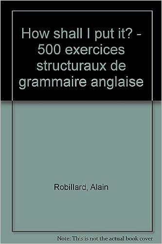 Lire How shall I put it ?. 500 exercices structuraux de grammaire anglaise pdf ebook