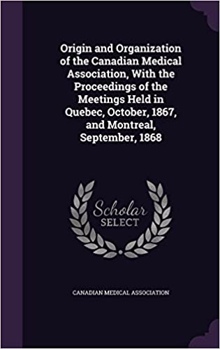 Book Origin and Organization of the Canadian Medical Association, With the Proceedings of the Meetings Held in Quebec, October, 1867, and Montreal, September, 1868