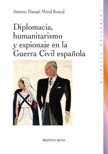 DIPLOMACIA, HUMANITARISMO Y ESPIONAJE EN LA GUERRA CIVIL ESPAÑOLA (HISTORIA) por Antonio Manuel Moral Roncal