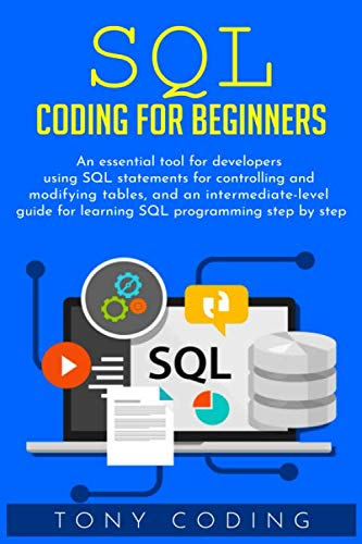 Sql coding for beginners: An essential tool for developers using SQL statements for controlling and modifying tables, and an intermediate-level guide for learning SQL programming step by step