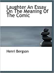 bergson laughter an essay on the meaning of the comic Henribergson's 1900 laughter was the first book by a notablephilosopher on humor.