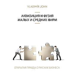 Akvizicija i fuzija malykh i srednikh firm (Vsja pravda o riskakh predprinimatelstva)
