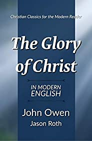 The Glory of Christ: In Modern English (English Edition)