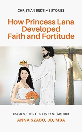 How Princess Lana Developed Faith and Fortitude by Anna Szabo - Princess Lana Fairytales