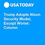 Trump Adopts Nixon Security Model, Except Worse: Column | Ray Locker