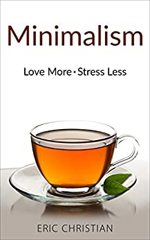 Minimalism: Love More & Stress Less (With Minimalist Practices) by [Christian, Eric]