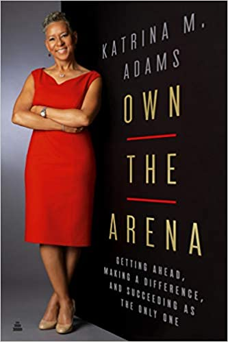 Own the Arena: Getting Ahead, Making a Difference, and Succeeding as the  Only One: Adams, Katrina M: 9780062936820: Amazon.com: Books
