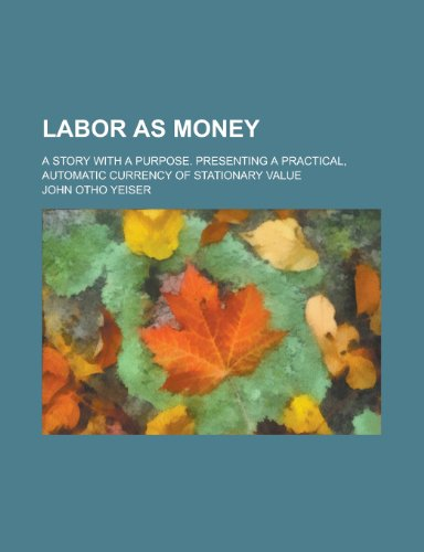 Labor as money; A story with a purpose. Presenting a practical, automatic currency of stationary value (Value Stationary)