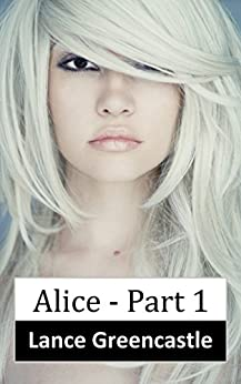 Alice Part 1 (Adult Erotic Fairytale) by [Greencastle, Lance]