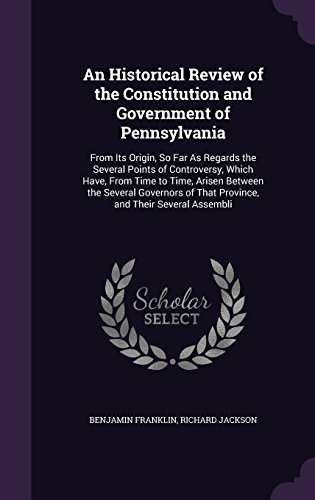 An Historical Review of the Constitution and Government of Pennsylvania: From Its Origin, So Far as Regards the Several Points of Controversy, Which ... of That Province, and Their Several Assembli