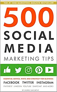 500 Social Media Marketing Tips: Essential Advice, Hints and Strategy for Business: Facebook, Twitter, Instagr