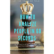 How To Analyze People in 60 Seconds: Let The Truth Be Told : A Practical Guide in Analyzing People