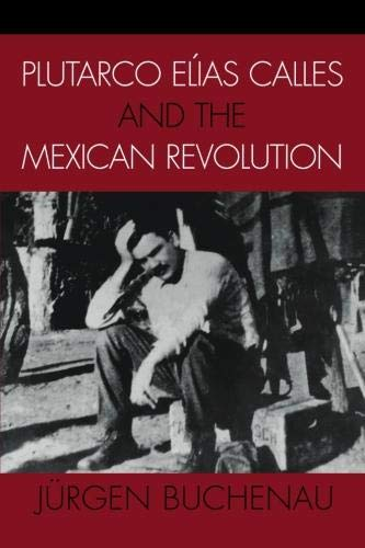Plutarco Elias Calles and the Mexican Revolution (Latin American Silhouettes)