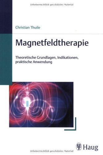 Magnetfeldtherapie: Theoretische Grundlagen, Indikationen, praktische Anwendung von Christian Thuile