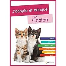 J'adopte et éduque mon Chaton: Naissance, adoption, comportement, alimentation, santé et éducation du chat (French Edition)