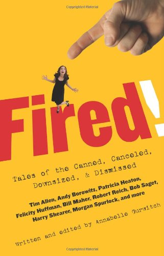 Fired!: Tales of the Canned, Canceled, Downsized, & Dismissed