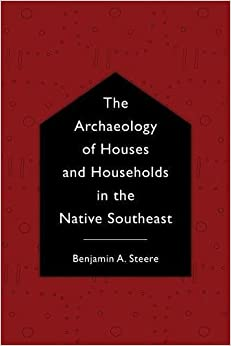 The Archaeology of Houses and Households in the Native Southeast (Archaeology of the American South: New Directions and Perspectives)