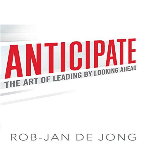 Anticipate: The Art of Leading by Looking Ahead by Gildan Media, LLC
