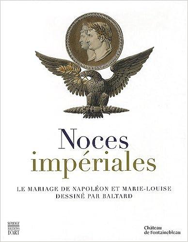 Télécharger en ligne Noces impériales : Le mariage de Napoléon et Marie-Louise dessiné par Baltard pdf, epub ebook