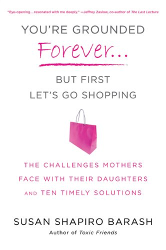 You're Grounded Forever...But First, Let's Go Shopping: The Challenges Mothers Face with Their Daughters and Ten Timely