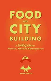 Food for City Building: A Field Guide for Planners, Actionists & Entrepreneurs by [Roberts, Wayne]